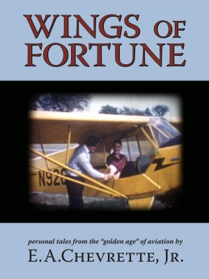 Wings of Fortune Personal Tales From the 'Golden Age' of Aviation by E.A. Chevrette, Jr. from Bookbaby in Autobiography & Biography category
