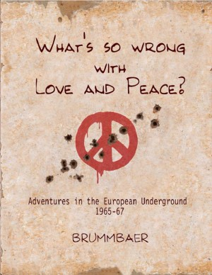 What's so Wrong with Love and Peace? Adventures in the European Underground 1965-67 by Brummbaer from Bookbaby in Religion category