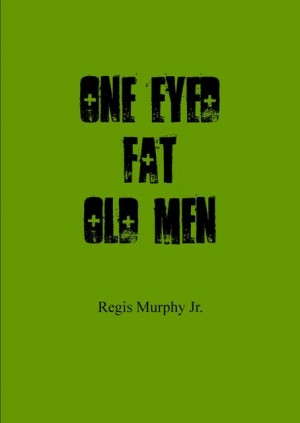 One Eyed Fat Old Men  by Regis Murphy Jr. from Bookbaby in General Novel category