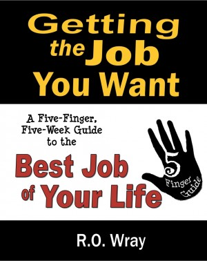 Getting The Job You Want A Five-Finger, Five-Week Guide to the Best Job of Your Life by R.O. Wray from Bookbaby in Business & Management category