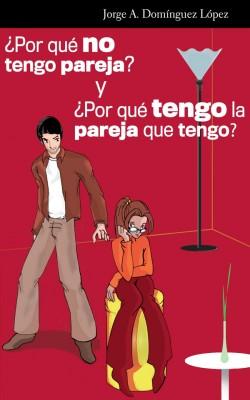 ¿Por qué no tengo pareja? y ¿por qué tengo la pareja que tengo?  by Jorge Alberto Domínguez López from Bookbaby in Family & Health category