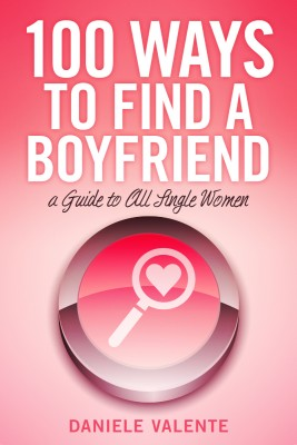 100 Ways To Find A Boyfriend A Guide To All Single Women by Daniele Valente from Bookbaby in Lifestyle category