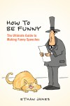 How to Be Funny The Ultimate Guide to Making Funny Speeches by Ethan James from  in  category
