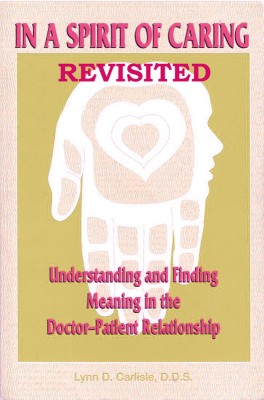 In a Spirit of Caring Revisited Understanding and finding meaning in the doctor-patient relationship in the 21st Century by Lynn D Carlisle DDS from Bookbaby in Family & Health category