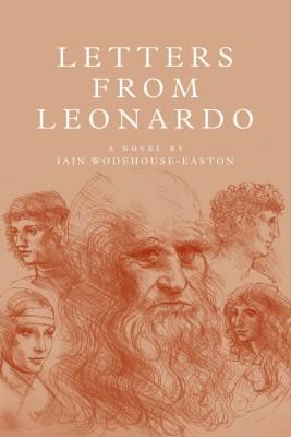 LETTERS FROM LEONARDO A novel.  The 'lost' years of Leonardo da Vinci in France by IAIN WODEHOUSE-EASTON from Bookbaby in General Novel category