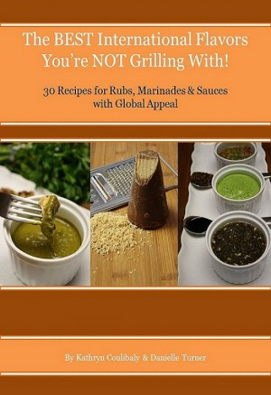 The Best International Flavors You're Not Grilling With! 30 Recipes for Rubs, Marinades & Sauces with Global Appeal by Kathryn Coulibaly & Danielle Turner from Bookbaby in General Novel category