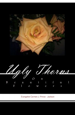 Ugly Thorns on Beautiful Flowers The Truth About a Christian's Life by Evangelist Carmen Prince Jackson from Bookbaby in Religion category
