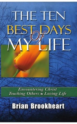 The Ten Best Days Of My Life Encountering Christ, Touching Others,  Loving Life by Brian Brookheart from Bookbaby in Religion category