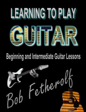 Learning To Play Guitar Beginning and Intermediate Guitar Lessons by Bob Fetherolf from Bookbaby in General Academics category