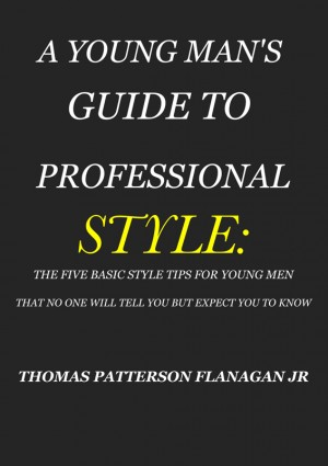 A YOUNG MAN'S GUIDE TO PROFESSIONAL STYLE THE FIVE BASIC STYLE TIPS FOR YOUNG MEN THAT NO ONE WILL TELL YOU BUT EXPECT YOU TO KNOW by THOMAS PATTERSON FLANAGAN JR. from Bookbaby in Lifestyle category