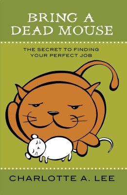 Bring a Dead Mouse The Secret to Finding Your Perfect Job by Charlotte A. Lee from Bookbaby in Business & Management category