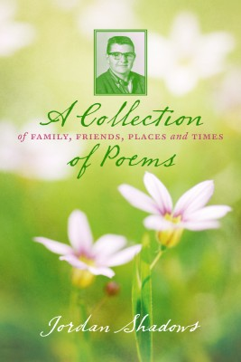 A Collection of Poems: Of Family, Friends, Places and Times  by Jordan Shadows from Bookbaby in General Novel category