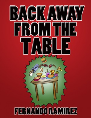 BACK AWAY FROM THE TABLE A short and simple guide to losing weight the RIGHT way by FERNANDO RAMIREZ from Bookbaby in Family & Health category