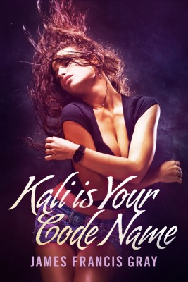 Kali is Your Code Name  by James Francis Gray from Bookbaby in Romance category