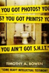 You got photos? You got prints? You ain't got S.H.I.T.*   *Some Heavy Intellectual Testimony  by Timothy A.  Bowen from  in  category