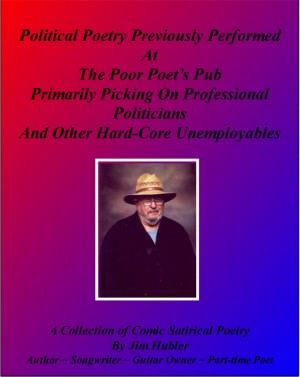 Political Poetry Previously Performed At The Poor Poet's Pub Primarily Picking On Professional Politicians And Other Hard-core Unemployables - A Collection of Comic Satirical Poetry by Jim Hubler from  in  category