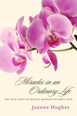 Miracles in an Ordinary Life The True Story of Special Moments of God's Love by Joanne Hughes from Bookbaby in Religion category