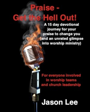 Praise - Get the Hell Out! A 15 day devotional journey for your praise to change you (and an unrated glimpse into worship ministry) by Jason Lee from Bookbaby in Religion category