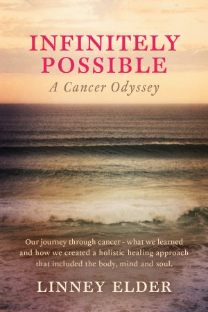 Infinitely Possible - A Cancer Odyssey - Our journey through cancer - what we learned and how we created a holistic healing approach that included the body, mind and soul. by Linney Elder from Bookbaby in Family & Health category