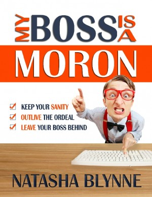 My Boss Is A Moron Keep Your Sanity, Outlive The Ordeal, Leave Your Boss Behind by Natasha Blynne from Bookbaby in Lifestyle category