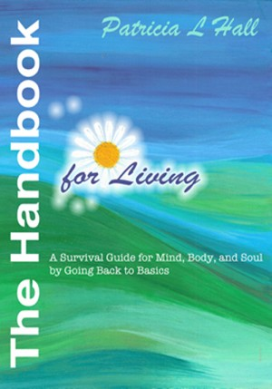 The Handbook for Living - A Survival Guide for Mind, Body, and Soul by Going Back to Basics by Patricia L Hall from Bookbaby in Religion category