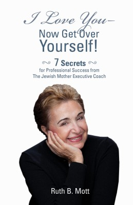 I Love You - Now Get Over Yourself 7 Secrets for Professional Success from the Jewish Mother Executive Coach by Ruth B. Mott from Bookbaby in Business & Management category
