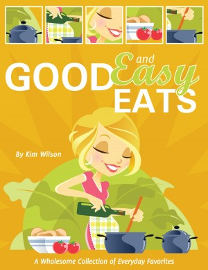 Good and Easy Eats A Wholesome Collection of Everyday Favorites by Kim Wilson from Bookbaby in Family & Health category