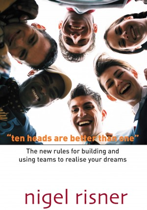 Ten Heads Are Better Than One The New Rules For Building And Using Teams To Realise Your Dreams by Nigel Risner from Bookbaby in Lifestyle category