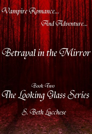 Betrayal in the Mirror Book Two The Looking Glass Series -  Vampire Romance and Adventure by S. Beth Lucchese from Bookbaby in Romance category