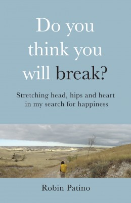 Do You Think You Will Break? Stretching Head, Hips and Heart in My Search for Happiness by Robin Patino from Bookbaby in Religion category