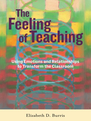 The Feeling of Teaching - Using Emotions and Relationships to Transform the Classroom by Elizabeth D. Burris from Bookbaby in General Novel category
