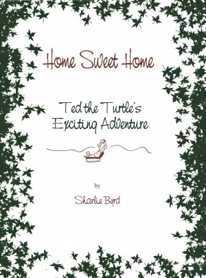 Home Sweet Home - Ted The Turtle's Exciting Adventure by Sharlie Byrd from Bookbaby in Teen Novel category