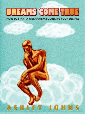 Dreams Come True How To Start A Mechanism, Fulfilling Your Desires by Ashley Johns from Bookbaby in Lifestyle category