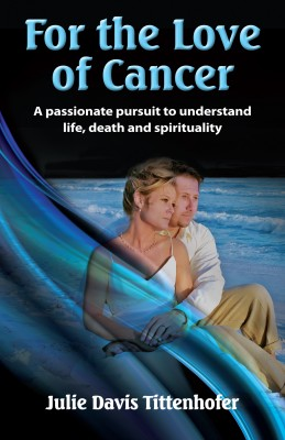 For the Love of Cancer A Passionate Pursuit to Understand Life, Death & Spirituality by Julie Davis Tittenhofer from Bookbaby in Religion category