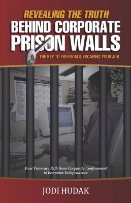 Revealing the Truth Behind Corporate Prison Walls The Key to Freedom & Escaping Your Job by Jodi Hudak from Bookbaby in Lifestyle category