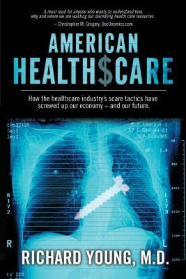 American Healthscare How the Healthcare Industry's Scare Tactics Have Screwed Up Our Economy - and Our Future. by Richard Young, MD from Bookbaby in Family & Health category