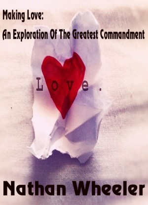 Making Love An Exploration Of The Greatest Commandment by Nathan Wheeler from Bookbaby in Religion category
