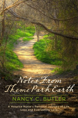 Notes From Theme Park Earth A Hospice Nurse's Personal Journey of Life, Loss and Everlasting Love by Nancy C. Butler from Bookbaby in Religion category
