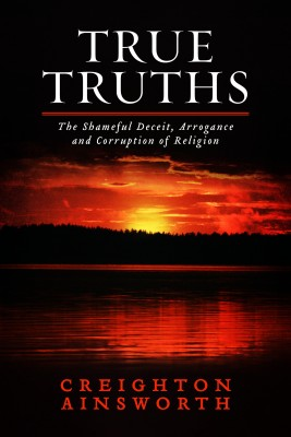 True Truths The Shameful Deceit, Arrogance and Corruption of Religion by Creighton Ainsworth from Bookbaby in Religion category
