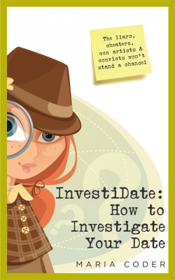 InvestiDate: How to Investigate Your Date The Liars, Cheaters, Con Artists and Convicts Won't Stand a Chance! by Maria Coder from Bookbaby in Romance category
