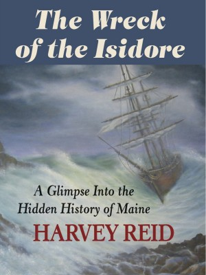 The Wreck of the Isidore A Glimpse Into the Hidden History of Maine by Harvey Reid from Bookbaby in Engineering & IT category