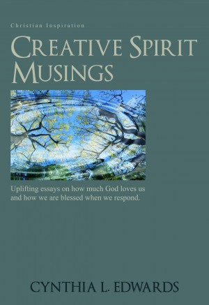 Creative Spirit Musings Uplifting Essays On How Much God Loves Us And How We Are Blessed When We Respond by Cynthia L. Edwards from Bookbaby in Religion category