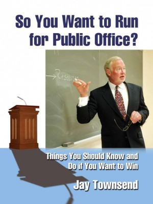 So You Want to Run for Public Office? Things You Should Know and Do if You Want to Win by Jay Townsend from Bookbaby in Politics category