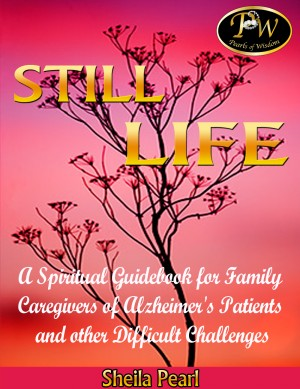 Still Life A Spiritual Guidebook for Family Caregivers of Alzheimer's Patients and Other Difficult Challenges by Sheila Pearl from Bookbaby in Religion category