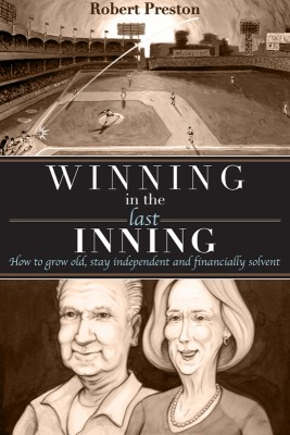Winning In The Last Inning How to Grow Old, Stay Independent and Financially Solvent by Robert Preston from Bookbaby in Family & Health category