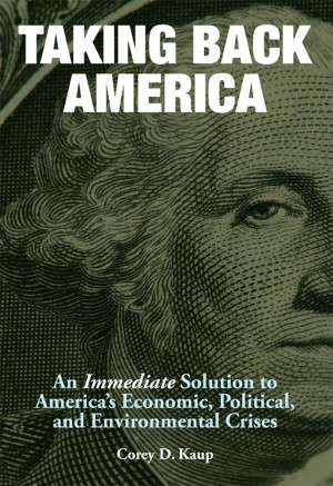 Taking Back America An Immediate Solution to America's Economic, Political, and Environmental Crises by Corey D. Kaup from Bookbaby in Lifestyle category