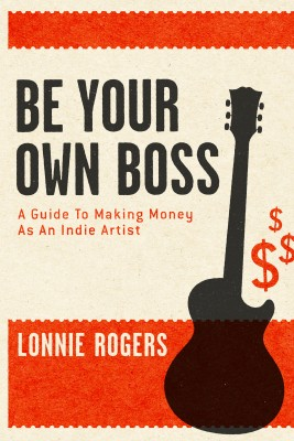 Be Your Own Boss A Guide To Making Money As An Indie Artist by Lonnie Rogers from Bookbaby in Business & Management category