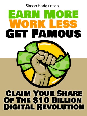 Earn More, Work Less, Get Famous Claim Your Share Of The $10 Billion Digital Revolution by Simon Hodgkinson from Bookbaby in Business & Management category