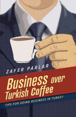 Business Over Turkish Coffee Tips For Doing Business in Turkey by Zafer Parlar from Bookbaby in Business & Management category