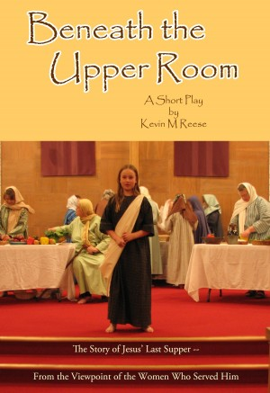 Beneath the Upper Room A Short Play About Jesus' Last Supper-- from the Viewpoint of the Women Who Served Him by Kevin M Reese from Bookbaby in Religion category